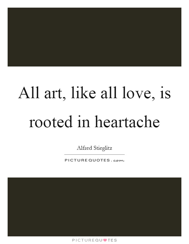 All art, like all love, is rooted in heartache Picture Quote #1