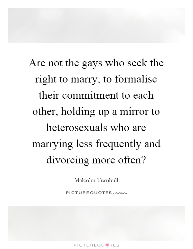 Are not the gays who seek the right to marry, to formalise their commitment to each other, holding up a mirror to heterosexuals who are marrying less frequently and divorcing more often? Picture Quote #1