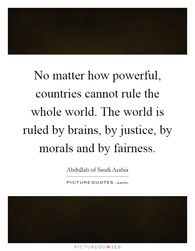 No matter how powerful, countries cannot rule the whole world. The world is ruled by brains, by justice, by morals and by fairness Picture Quote #1