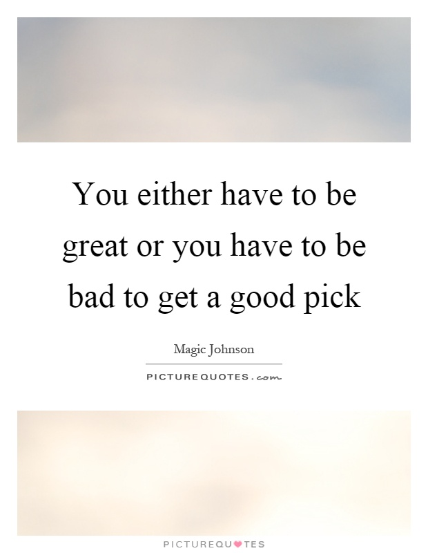 You either have to be great or you have to be bad to get a good pick Picture Quote #1