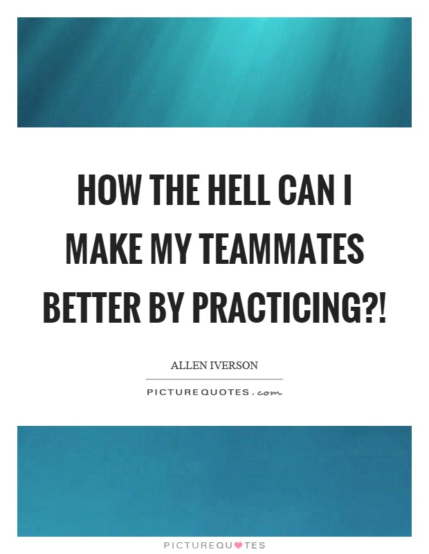 How the hell can I make my teammates better by practicing?! Picture Quote #1