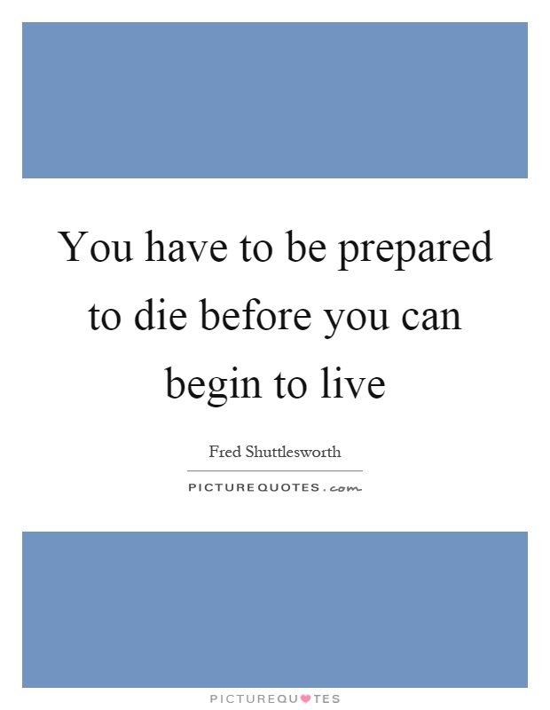 You have to be prepared to die before you can begin to live Picture Quote #1