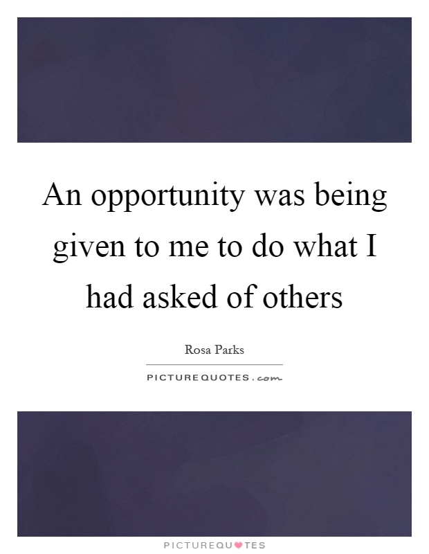 An opportunity was being given to me to do what I had asked of others Picture Quote #1