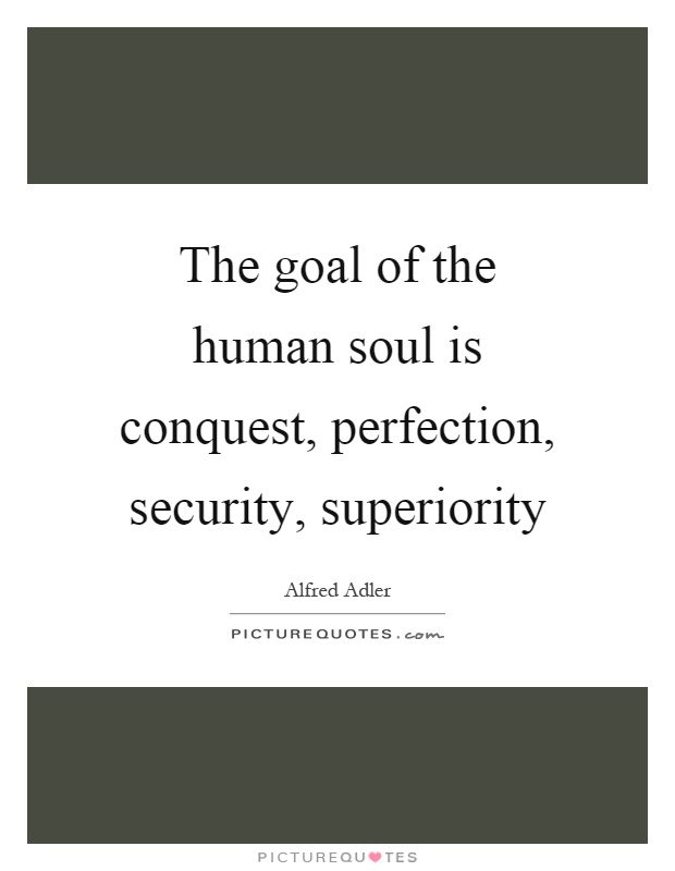 The goal of the human soul is conquest, perfection, security, superiority Picture Quote #1