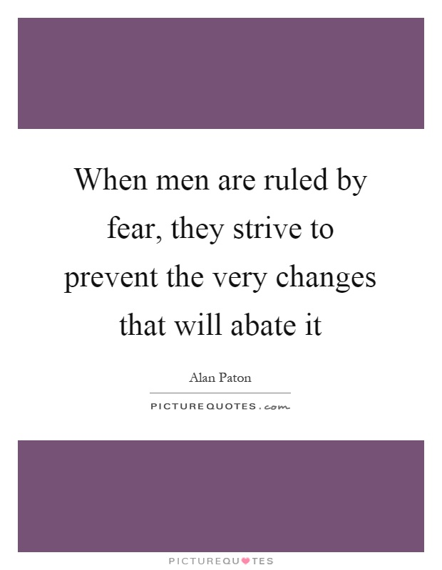 When men are ruled by fear, they strive to prevent the very changes that will abate it Picture Quote #1