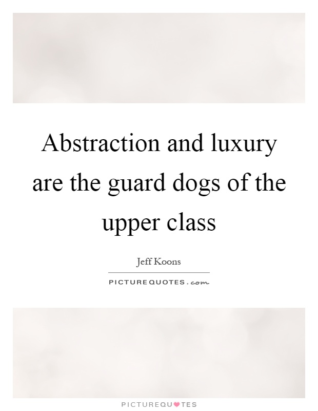 Abstraction and luxury are the guard dogs of the upper class Picture Quote #1