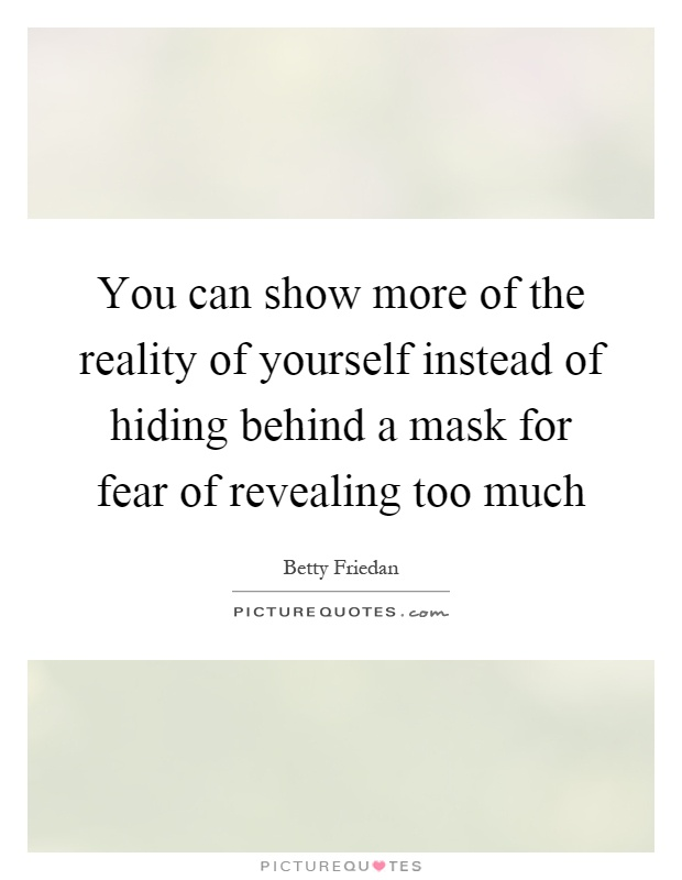 You Can Show More Of The Reality Of Yourself Instead Of Hiding Behind A Mask  For Fear Of Revealing Too Much