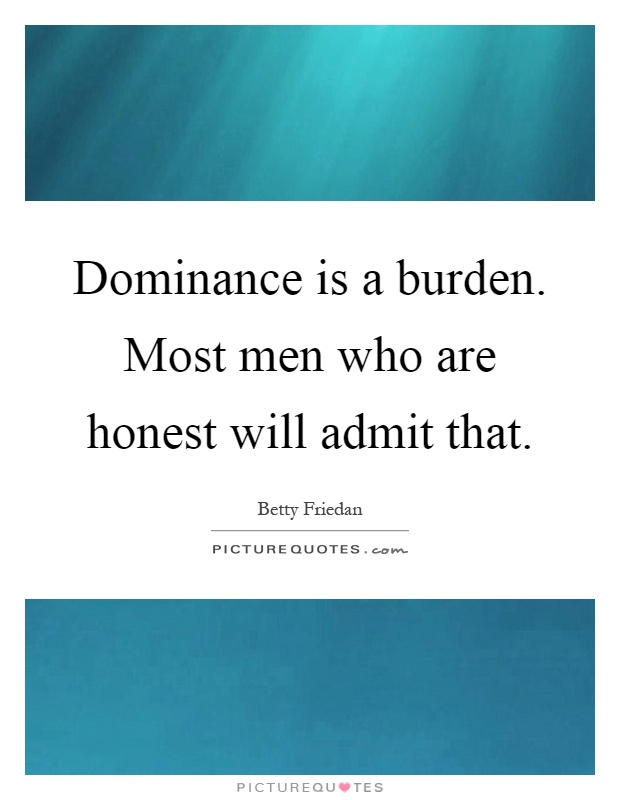 Dominance is a burden. Most men who are honest will admit that Picture Quote #1