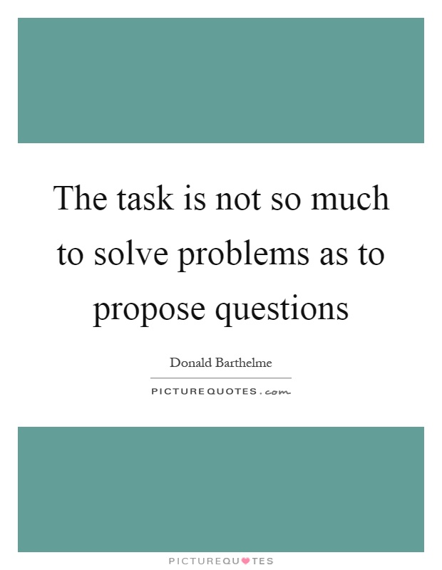 The task is not so much to solve problems as to propose questions Picture Quote #1