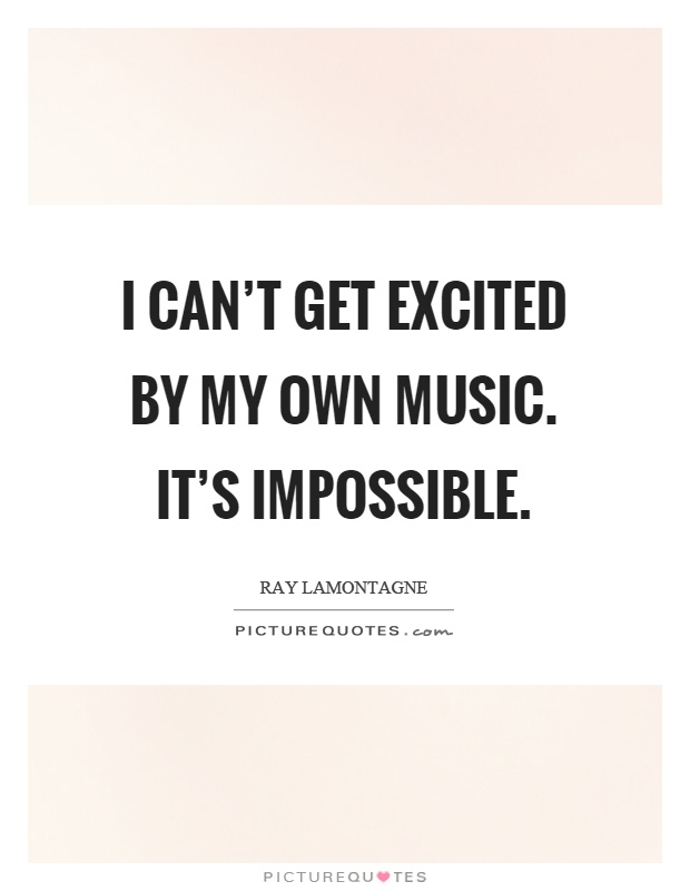 I can't get excited by my own music. It's impossible Picture Quote #1