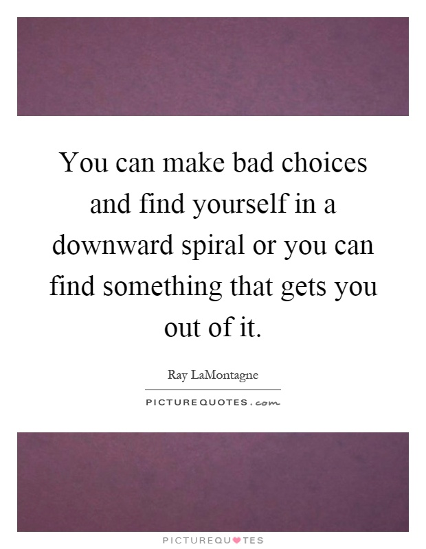 You can make bad choices and find yourself in a downward spiral or you can find something that gets you out of it Picture Quote #1