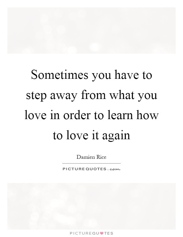 Sometimes you have to step away from what you love in order to learn how to love it again Picture Quote #1