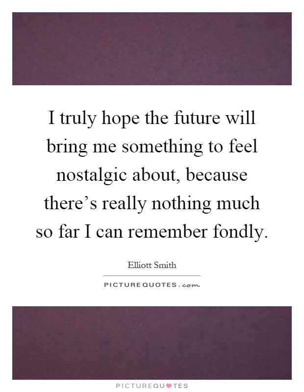 I truly hope the future will bring me something to feel nostalgic about, because there's really nothing much so far I can remember fondly Picture Quote #1