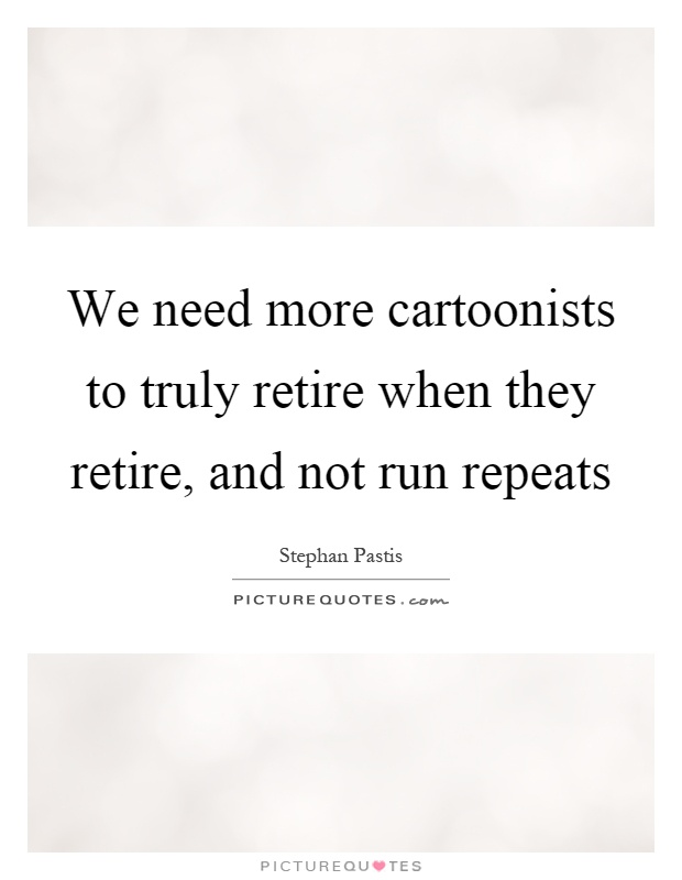We need more cartoonists to truly retire when they retire, and not run repeats Picture Quote #1