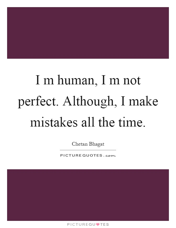 I m human, I m not perfect. Although, I make mistakes all the time Picture Quote #1