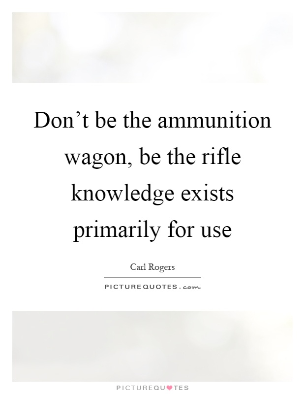 Don't be the ammunition wagon, be the rifle knowledge exists primarily for use Picture Quote #1