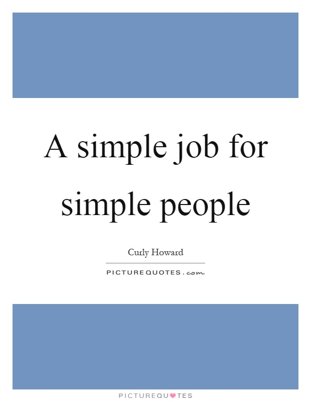 A simple job for simple people Picture Quote #1