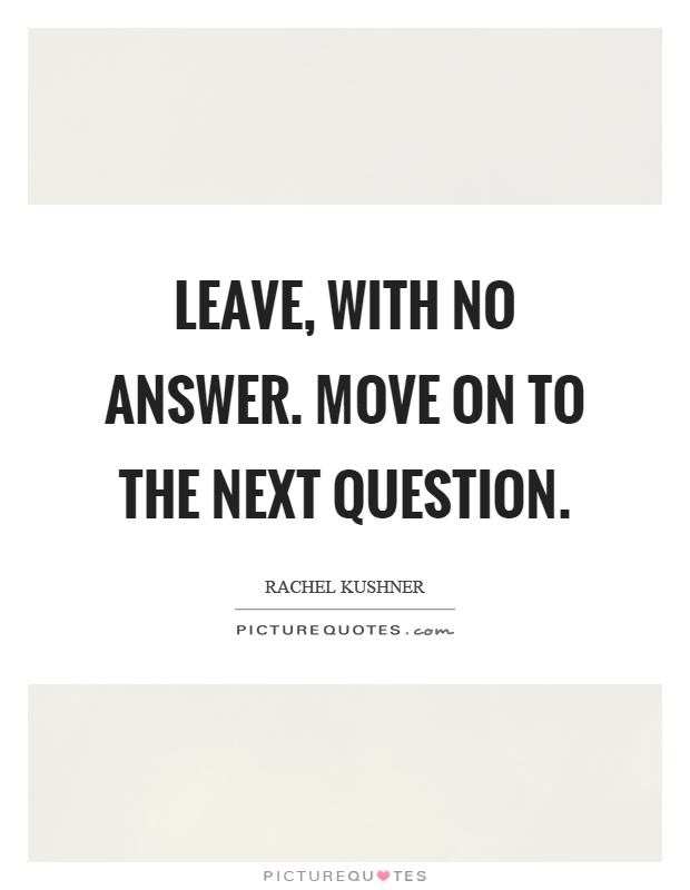 Leave, with no answer. Move on to the next question Picture Quote #1