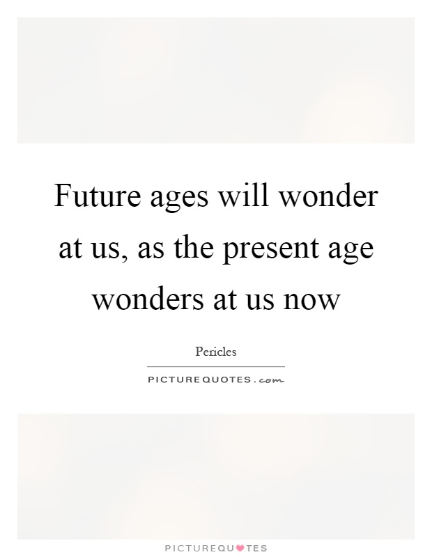 Future ages will wonder at us, as the present age wonders at us now Picture Quote #1