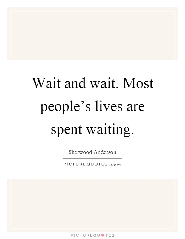 Wait and wait. Most people's lives are spent waiting Picture Quote #1