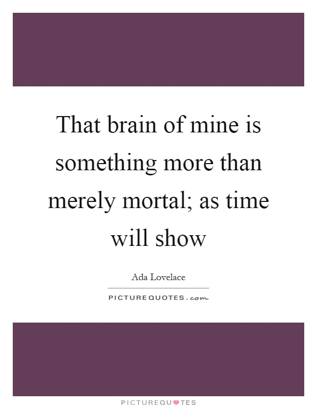 That brain of mine is something more than merely mortal; as time will show Picture Quote #1