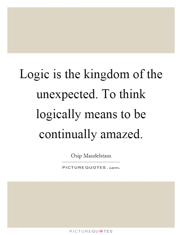 Logic is the kingdom of the unexpected. To think logically means to be continually amazed Picture Quote #1
