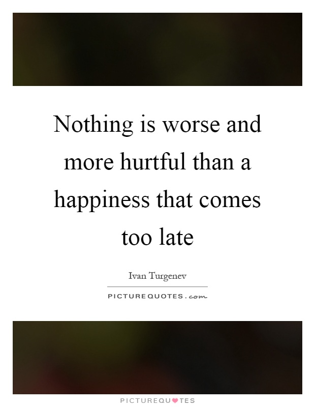 Nothing is worse and more hurtful than a happiness that comes too late Picture Quote #1