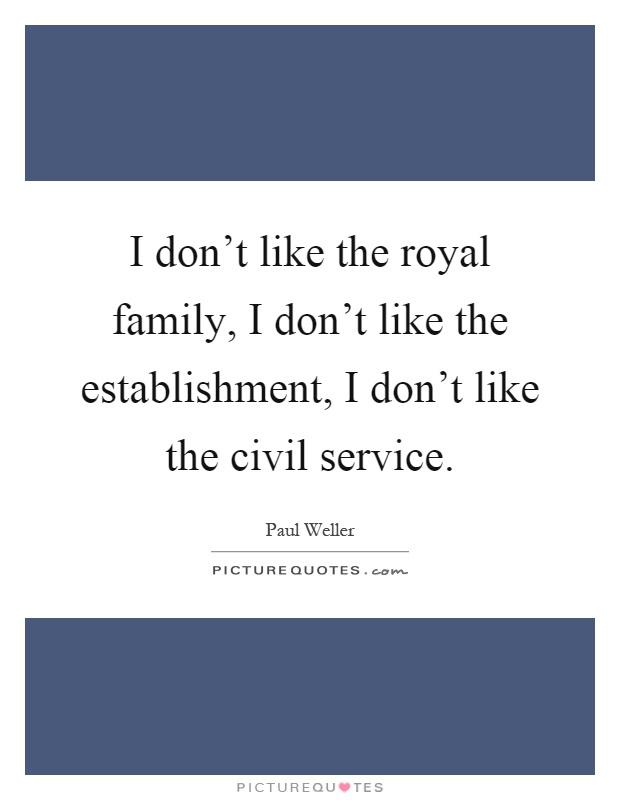 I don't like the royal family, I don't like the establishment, I don't like the civil service Picture Quote #1
