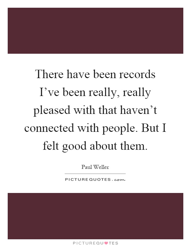 There have been records I've been really, really pleased with that haven't connected with people. But I felt good about them Picture Quote #1