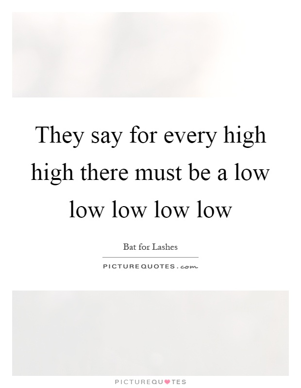 They say for every high high there must be a low low low low low Picture Quote #1