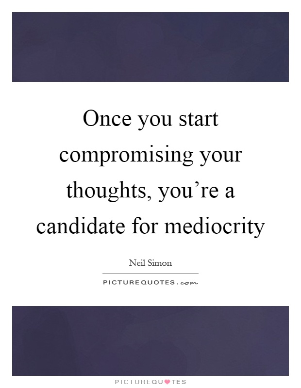 Once you start compromising your thoughts, you're a candidate for mediocrity Picture Quote #1