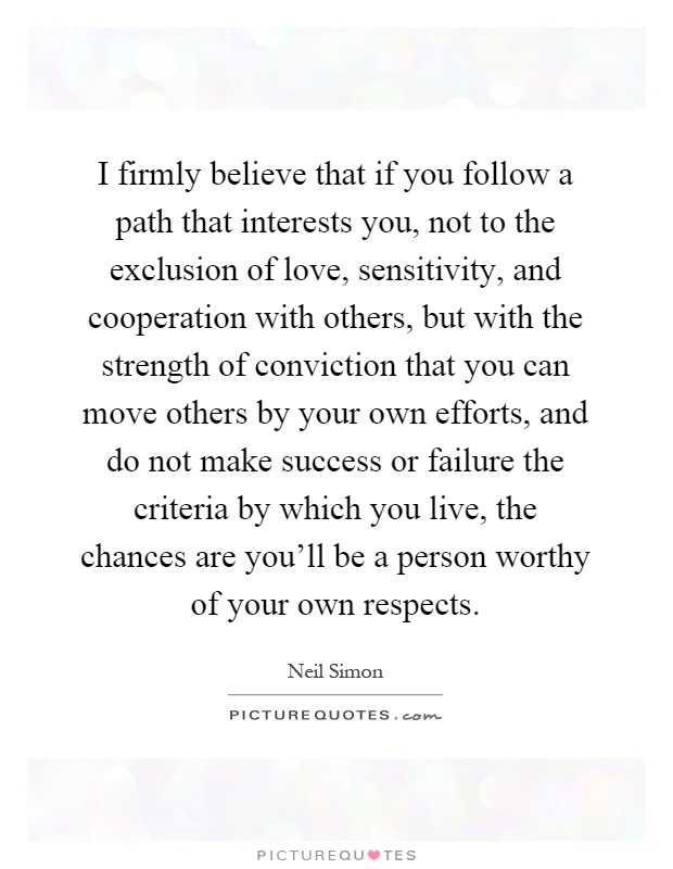 I firmly believe that if you follow a path that interests you, not to the exclusion of love, sensitivity, and cooperation with others, but with the strength of conviction that you can move others by your own efforts, and do not make success or failure the criteria by which you live, the chances are you'll be a person worthy of your own respects Picture Quote #1