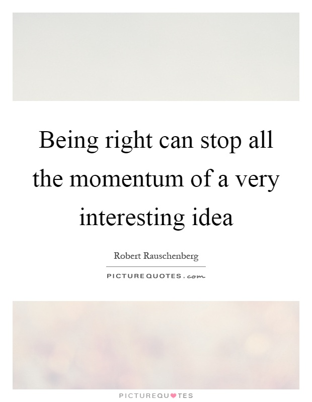 Being right can stop all the momentum of a very interesting idea Picture Quote #1