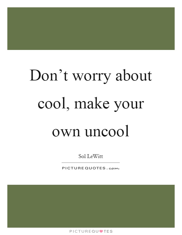 Don't worry about cool, make your own uncool Picture Quote #1