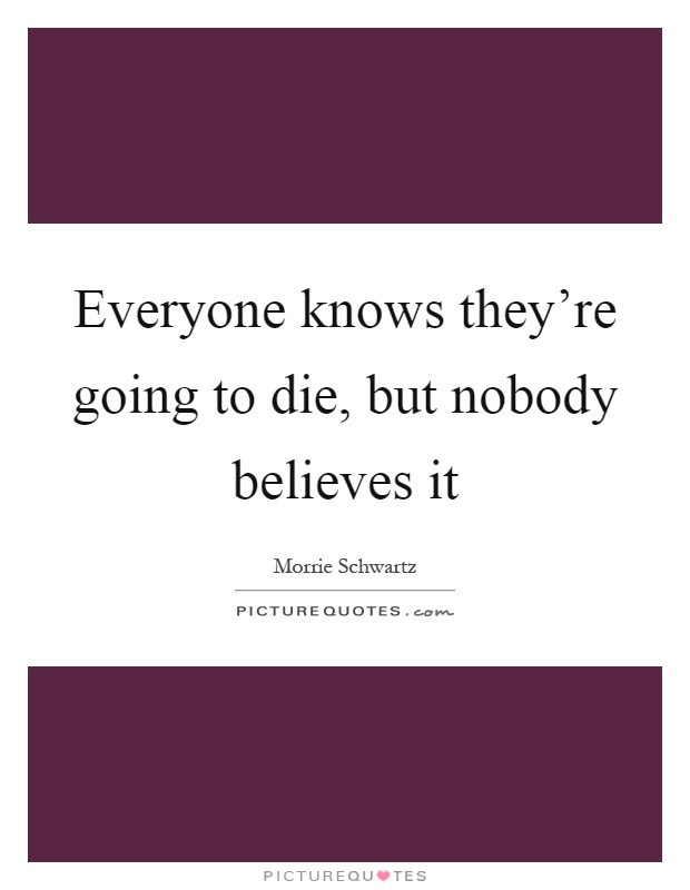 Everyone knows they're going to die, but nobody believes it Picture Quote #1