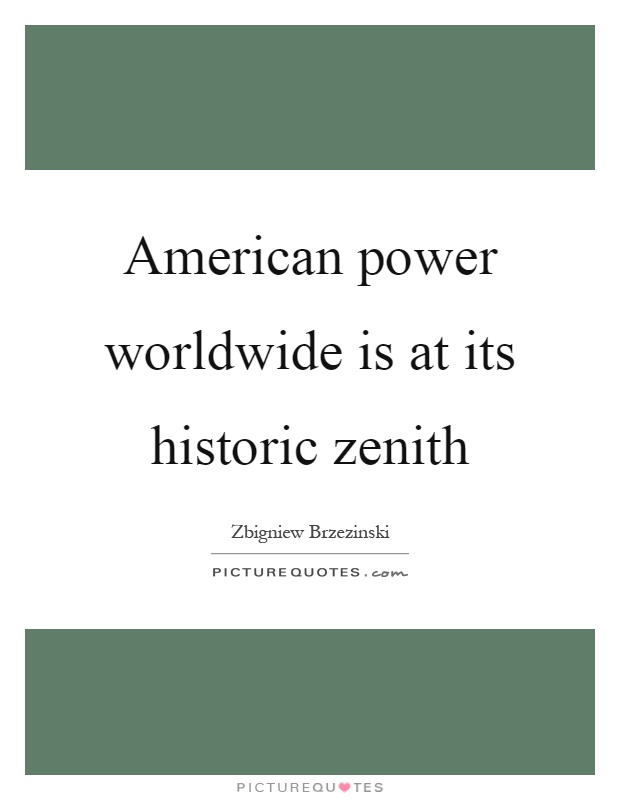 American power worldwide is at its historic zenith Picture Quote #1