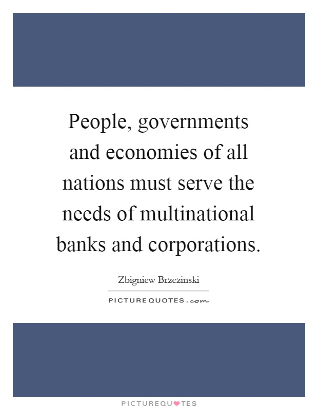 People, governments and economies of all nations must serve the needs of multinational banks and corporations Picture Quote #1
