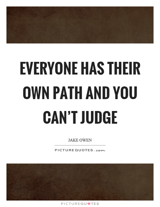 Everyone has their own path and you can't judge Picture Quote #1