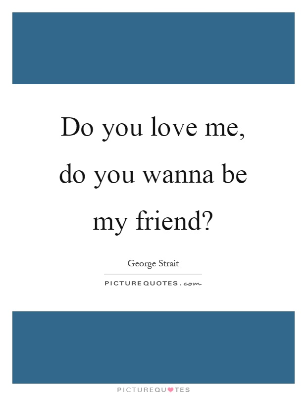 Do you love me, do you wanna be my friend? Picture Quote #1