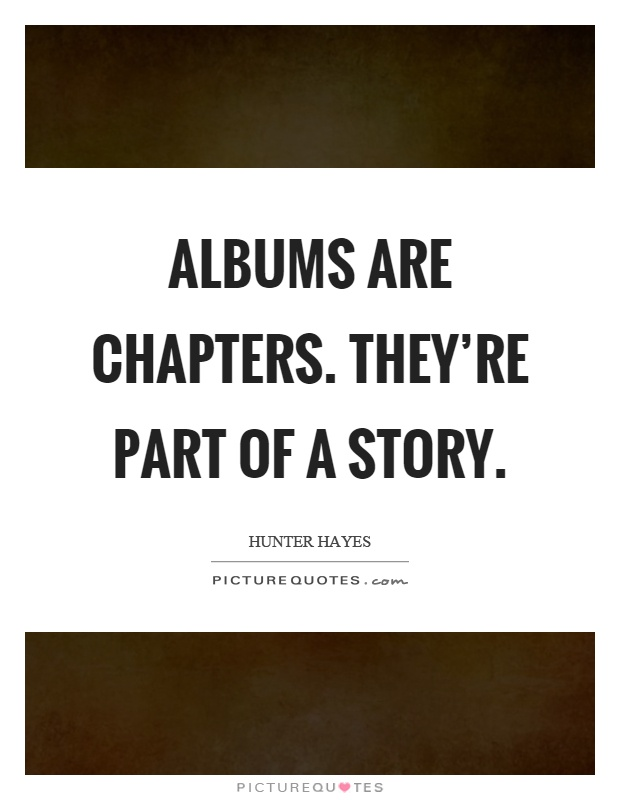 Albums are chapters. They're part of a story Picture Quote #1