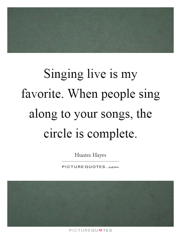 Singing live is my favorite. When people sing along to your songs, the circle is complete Picture Quote #1