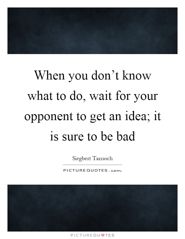 When you don't know what to do, wait for your opponent to get an idea; it is sure to be bad Picture Quote #1