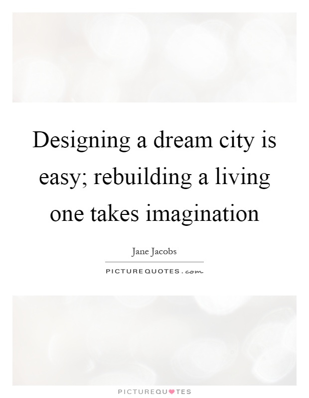 Designing a dream city is easy; rebuilding a living one takes imagination Picture Quote #1