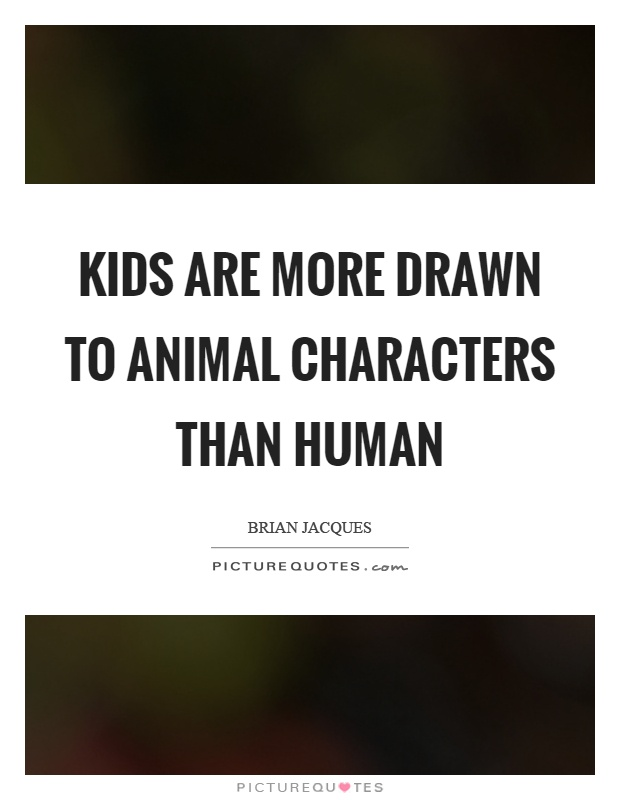 Kids are more drawn to animal characters than human Picture Quote #1