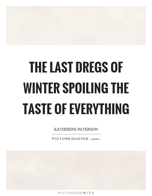The last dregs of winter spoiling the taste of everything Picture Quote #1