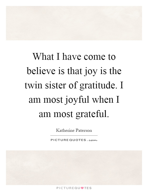 What I have come to believe is that joy is the twin sister of gratitude. I am most joyful when I am most grateful Picture Quote #1