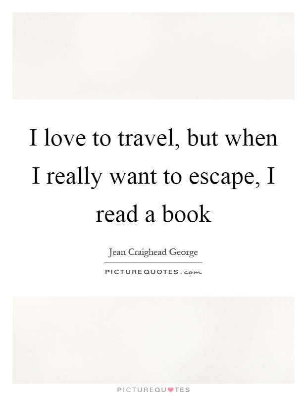 I love to travel, but when I really want to escape, I read a book Picture Quote #1