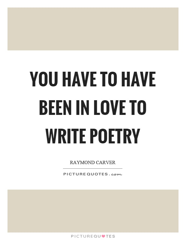 You have to have been in love to write poetry Picture Quote #1