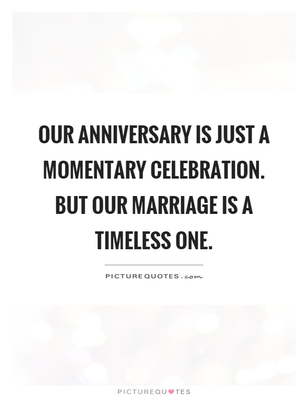 Our anniversary is just a momentary celebration. But our marriage is a timeless one Picture Quote #1