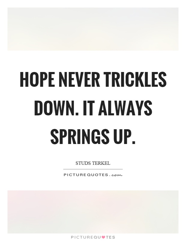 Hope never trickles down. It always springs up Picture Quote #1